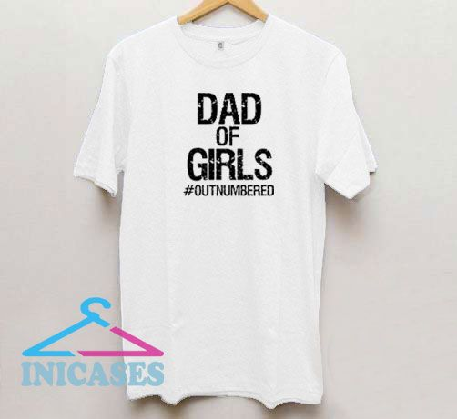 Dad of Girls Outnumbered T Shirt