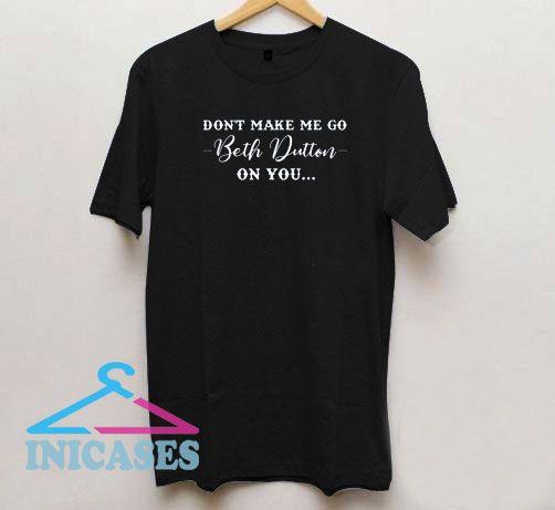 Don't Make Me Go Beth Dutton T Shirt