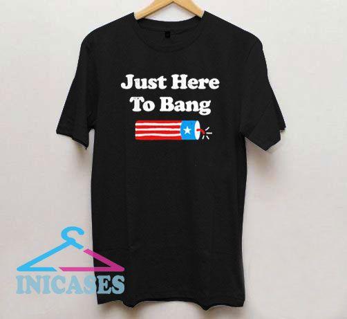 Just Here To Bang T Shirt
