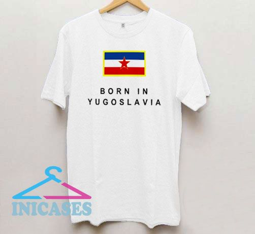 Born In YU Yugoslavia T Shirt