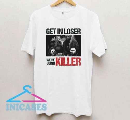 Get in Loser We re Going Killer T Shirt