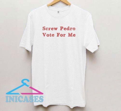 Screw Pedro Vote For Me T Shirt