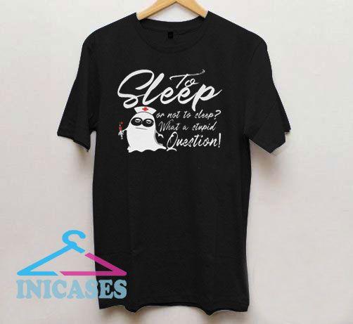 To Sleep Or Not To Sleep T Shirt