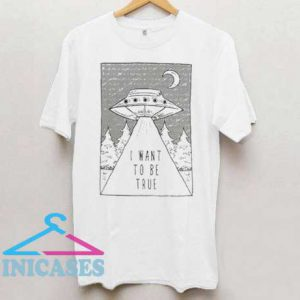 I Want To Be True Ufo T Shirt