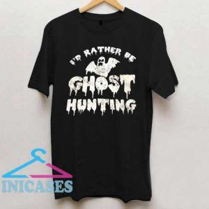 Id Rather Be Ghost Hunting T Shirt