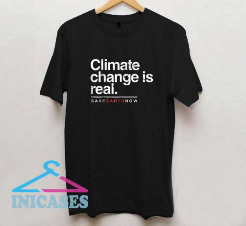 Climate Change Is Real Save Earth Now T Shirt
