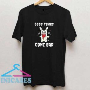 Good Times Gone Bad T Shirt