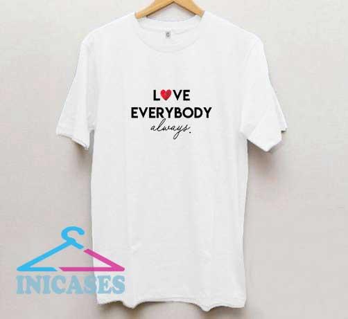 Love Everybody Always T Shirt