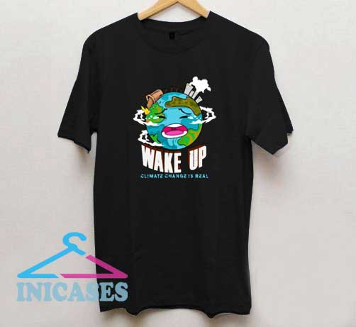 Wake Up Climate Change is Real T Shirt