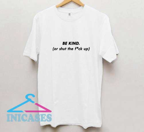 Be Kind The Fuck Up T Shirt