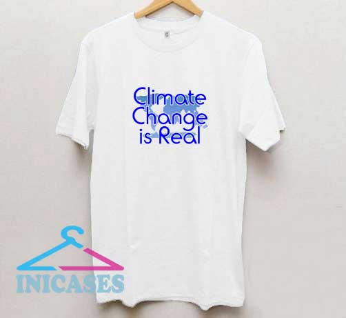 Climate Change is Real III T Shirt