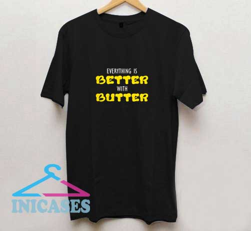 Everything Is Better T Shirt