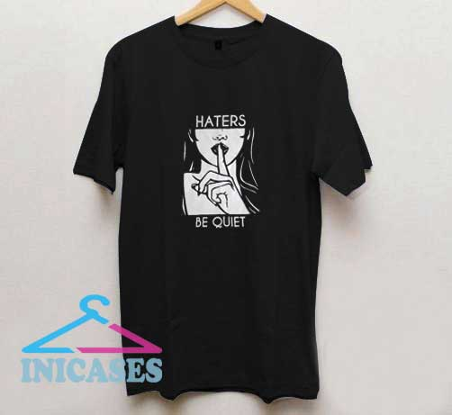 Haters Be Quiet T Shirt