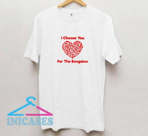 I Choose You For Boogaloo T Shirt