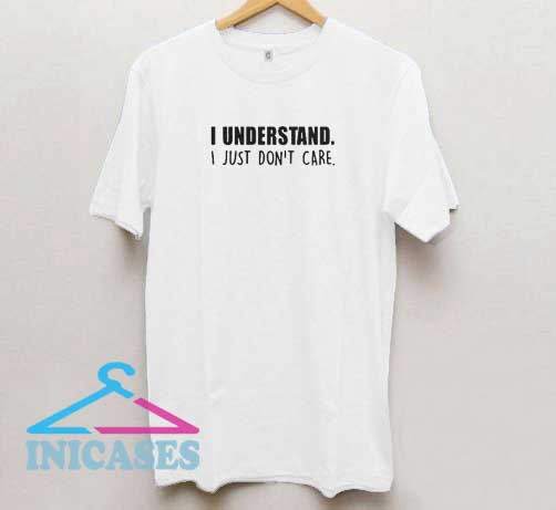 I Understand I Just Dont Care T Shirt