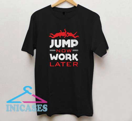 Jump Now Work Later T Shirt
