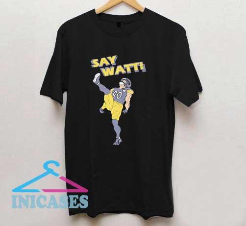 Say Watt Pittsburgh Steelers T Shirt