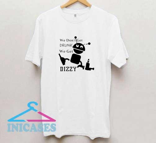 We Dont Get Drunk Dizzy T Shirt